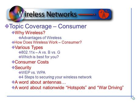 Topic Coverage – Consumer Why Wireless? Advantages of Wireless How Does Wireless Work – Consumer? Various Types 802.11x – A vs. B vs. G Which is best for.
