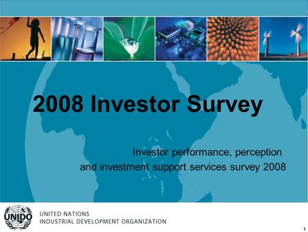 UNITED NATIONS INDUSTRIAL DEVELOPMENT ORGANIZATION 1 Investor performance, perception and investment support services survey 2008 2008 Investor Survey.