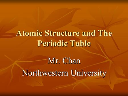"Atomic Structure and The Periodic Table Mr. Chan Northwestern University To insert your company logo on this slide From the Insert Menu Select ""Picture"""