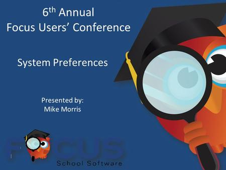 6 th Annual Focus Users' Conference System Preferences Presented by: Mike Morris.