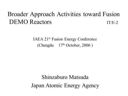 Broader Approach Activities toward Fusion DEMO Reactors IT/E-2 IAEA 21 st Fusion Energy Conference (Chengdu 17 th October, 2006 ) Shinzaburo Matsuda Japan.