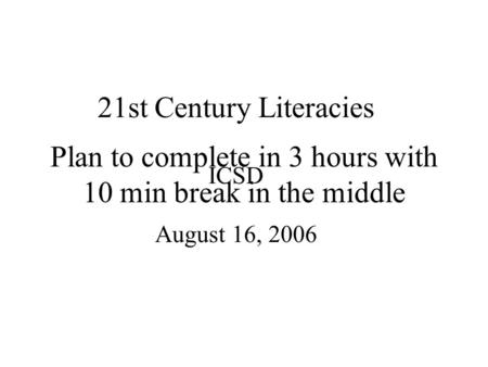 21st Century Literacies ICSD August 16, 2006 Plan to complete in 3 hours with 10 min break in the middle.