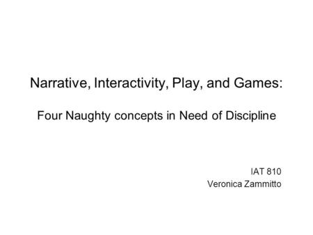 Narrative, Interactivity, Play, and Games: Four Naughty concepts in Need of Discipline IAT 810 Veronica Zammitto.