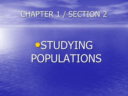 CHAPTER 1 / SECTION 2 STUDYING POPULATIONS.