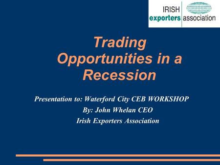 Trading Opportunities in a Recession Presentation to: Waterford City CEB WORKSHOP By: John Whelan CEO Irish Exporters Association.