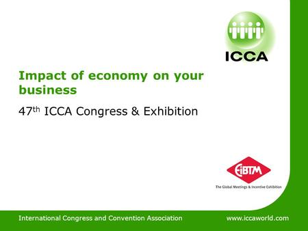 International Congress and Convention Associationwww.iccaworld.com Impact of economy on your business 47 th ICCA Congress & Exhibition International Congress.