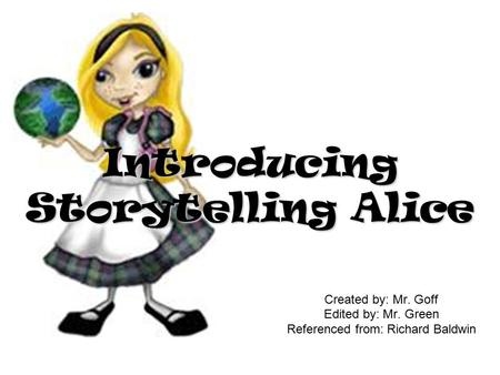 Created by: Mr. Goff Edited by: Mr. Green Referenced from: Richard Baldwin Introducing Storytelling Alice.