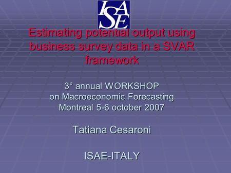 Estimating potential output using business survey data in a SVAR framework 3° annual WORKSHOP on Macroeconomic Forecasting Montreal 5-6 october 2007 Tatiana.
