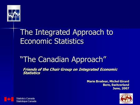 "The Integrated Approach to Economic Statistics ""The Canadian Approach"" Friends of the Chair Group on Integrated Economic Statistics Marie Brodeur, Michel."