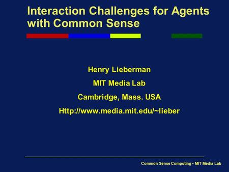 Common Sense Computing MIT Media Lab Interaction Challenges for Agents with Common Sense Henry Lieberman MIT Media Lab Cambridge, Mass. USA