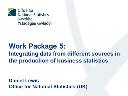 Work Package 5: Integrating data from different sources in the production of business statistics Daniel Lewis Office for National Statistics (UK)