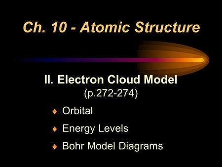 Ch. 10 - Atomic Structure II. Electron Cloud Model (p.272-274)  Orbital  Energy Levels  Bohr Model Diagrams.