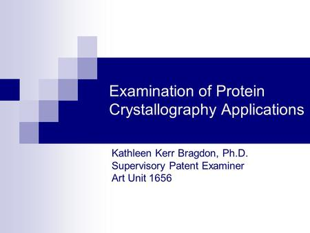 Examination of Protein Crystallography Applications Kathleen Kerr Bragdon, Ph.D. Supervisory Patent Examiner Art Unit 1656.