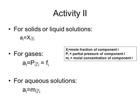 Activity II For solids or liquid solutions: a i =X i  i For gases: a i =P i  i = f i For aqueous solutions: a i =m i  i X i =mole fraction of component.