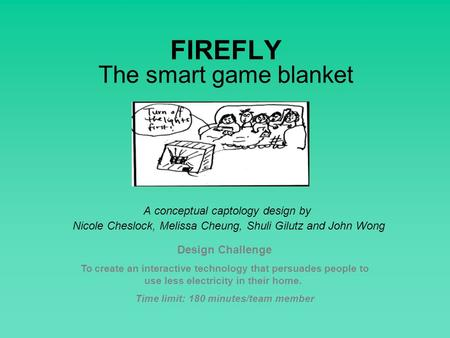 FIREFLY The smart game blanket A conceptual captology design by Nicole Cheslock, Melissa Cheung, Shuli Gilutz and John Wong Design Challenge To create.