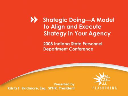 2008 Indiana State Personnel Department Conference Presented by Krista F. Skidmore, Esq., SPHR, President Strategic Doing—A Model to Align and Execute.