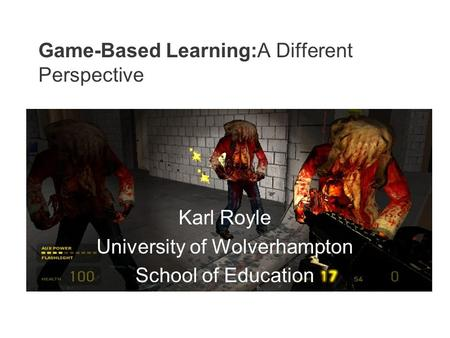 Game-Based Learning:A Different Perspective Karl Royle University of Wolverhampton School of Education.
