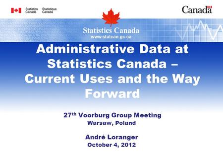 Administrative Data at Statistics Canada – Current Uses and the Way Forward 27 th Voorburg Group Meeting Warsaw, Poland André Loranger October 4, 2012.