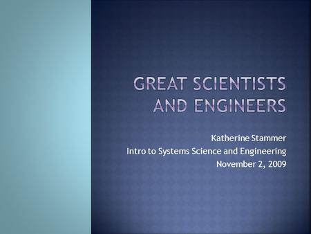 Katherine Stammer Intro to Systems Science and Engineering November 2, 2009.