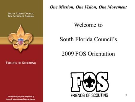 1 One Mission, One Vision, One Movement Welcome to South Florida Council's 2009 FOS Orientation.