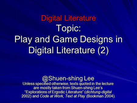 Digital Literature Topic: Play and Game Designs in Digital Literature Lee Unless specified otherwise, texts quoted in the lecture are.
