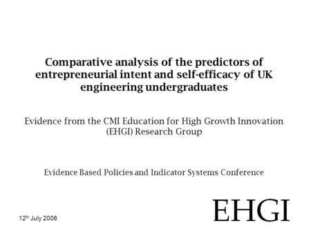 12 th July 2006 Comparative analysis of the predictors of entrepreneurial intent and self-efficacy of UK engineering undergraduates Evidence from the CMI.