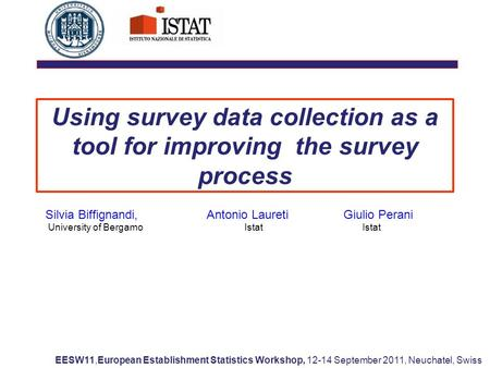 Using survey data collection as a tool for improving the survey process Silvia Biffignandi, Antonio Laureti Giulio Perani University of Bergamo Istat Istat.