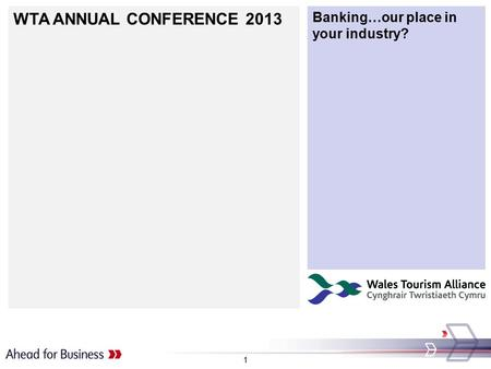 WTA ANNUAL CONFERENCE 2013 Banking…our place in your industry? 1.