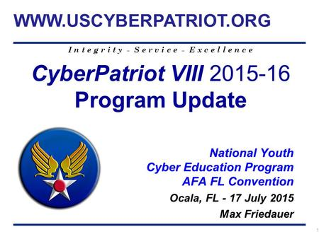 I n t e g r i t y - S e r v i c e - E x c e l l e n c e 1 CyberPatriot VIII 2015-16 Program Update National Youth Cyber Education Program AFA FL Convention.