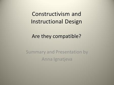 Constructivism and Instructional Design Are they compatible? Summary and Presentation by Anna Ignatjeva.