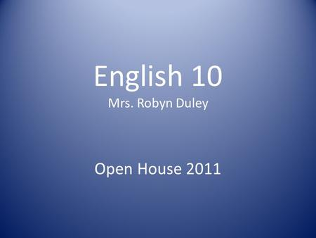 "English 10 Mrs. Robyn Duley Open House 2011. Rules & Expectations Students will arrive ON TIME to class. Three ""free"" tardies are permitted. Beyond that,"