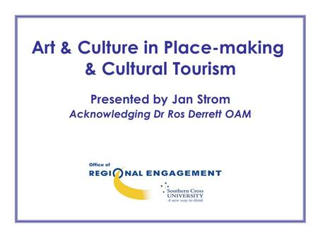 Art & Culture in Place-making & Cultural Tourism Presented by Jan Strom Acknowledging Dr Ros Derrett OAM.