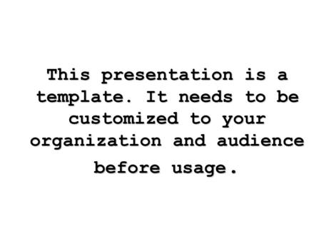 This presentation is a template. It needs to be customized to your organization and audience before usage.