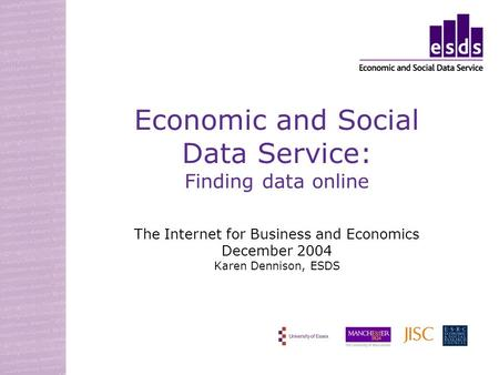 Economic and Social Data Service: Finding data online The Internet for Business and Economics December 2004 Karen Dennison, ESDS.