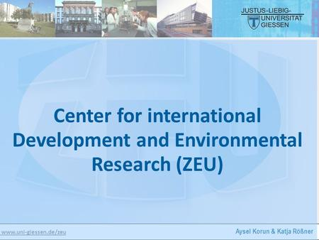 Www.uni-giessen.de/zeu Aysel Korun & Katja Rößner Center for international Development and Environmental Research (ZEU)