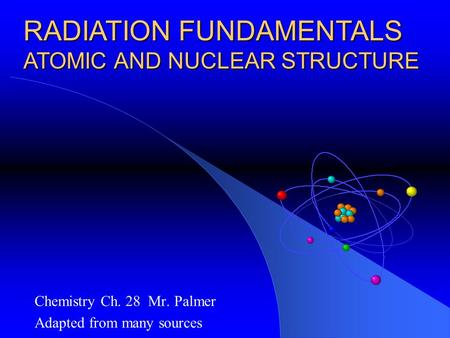 Chemistry Ch. 28 Mr. Palmer Adapted from many sources RADIATION FUNDAMENTALS ATOMIC AND NUCLEAR STRUCTURE.