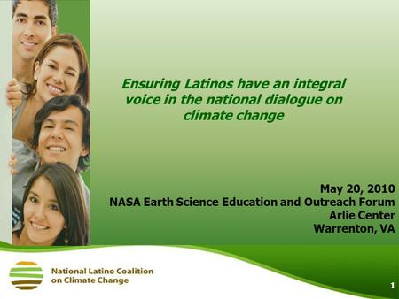 1 Ensuring Latinos have an integral voice in the national dialogue on climate change May 20, 2010 NASA Earth Science Education and Outreach Forum Arlie.