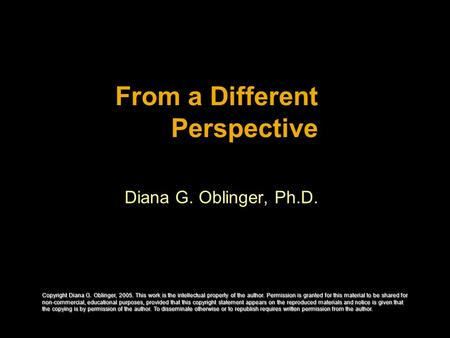 From a Different Perspective Diana G. Oblinger, Ph.D. Copyright Diana G. Oblinger, 2005. This work is the intellectual property of the author. Permission.