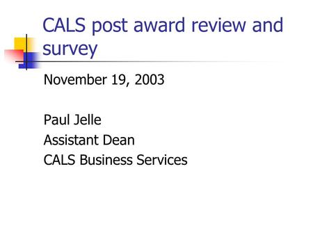CALS post award review and survey November 19, 2003 Paul Jelle Assistant Dean CALS Business Services.