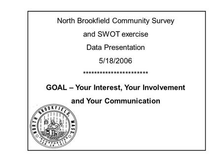 North Brookfield Community Survey and SWOT exercise Data Presentation 5/18/2006 *********************** GOAL – Your Interest, Your Involvement and Your.