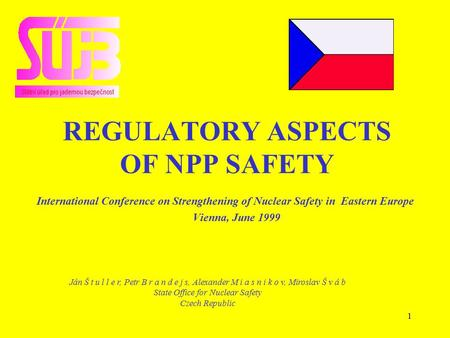 1 REGULATORY ASPECTS OF NPP SAFETY International Conference on Strengthening of Nuclear Safety in Eastern Europe Vienna, June 1999 Ján Š t u l l e r, Petr.