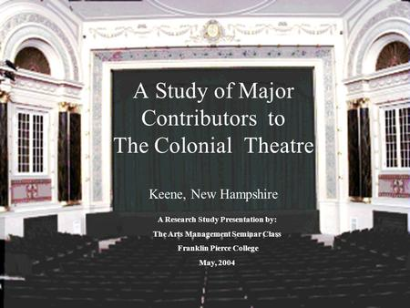 A Study of Major Contributors to The Colonial Theatre Keene, New Hampshire A Research Study Presentation by: The Arts Management Seminar Class Franklin.
