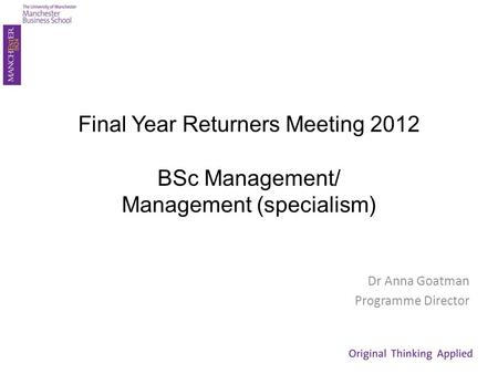Final Year Returners Meeting 2012 BSc Management/ Management (specialism) Dr Anna Goatman Programme Director.