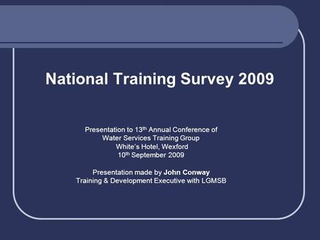 National Training Survey 2009 Presentation to 13 th Annual Conference of Water Services Training Group White's Hotel, Wexford 10 th September 2009 Presentation.