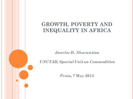 GROWTH, POVERTY AND INEQUALITY IN AFRICA Janvier D. Nkurunziza UNCTAD, Special Unit on Commodities Praia, 7 May 2013.