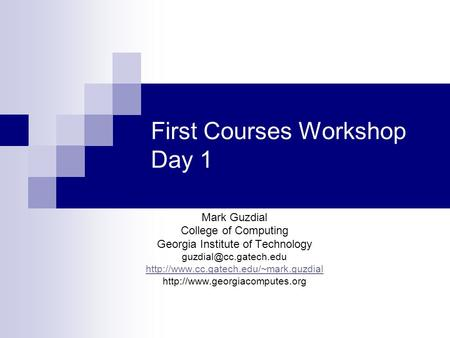 First Courses Workshop Day 1 Mark Guzdial College of Computing Georgia Institute of Technology