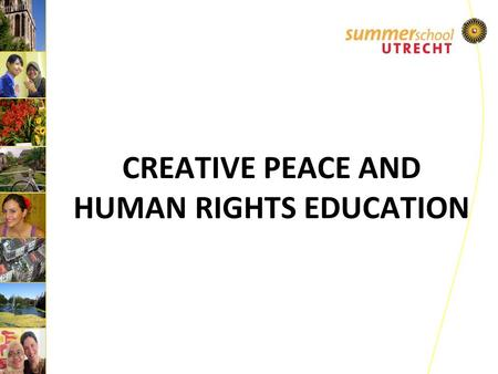CREATIVE PEACE AND HUMAN RIGHTS EDUCATION.  Organized annually since 2006  Organized as part the Utrecht University Summer School Program  Target group: