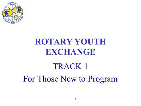 1 ROTARY YOUTH EXCHANGE TRACK 1 For Those New to Program.