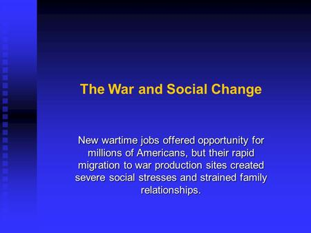 The War and Social Change New wartime jobs offered opportunity for millions of Americans, but their rapid migration to war production sites created severe.