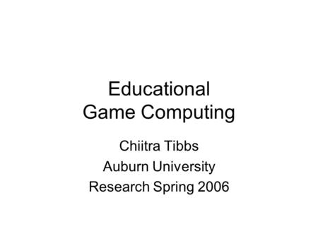 Educational Game Computing Chiitra Tibbs Auburn University Research Spring 2006.